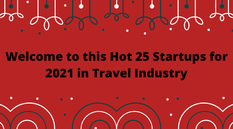 Welcome to this Hot 25 Startups for 2021 in Travel Industry