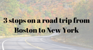 3 stops on a road trip from Boston to New York