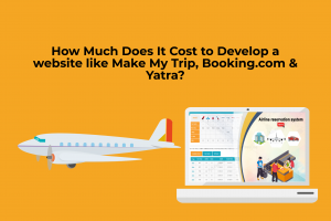 How Much Does It Cost to Develop a website like Make My Trip, Booking & Yatra?